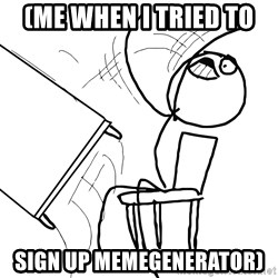 Desk Flip Rage Guy - (me when i tried to  sign up memegenerator)
