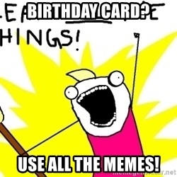 clean all the things - BIRTHDAY CARD? USE ALL THE MEMES!