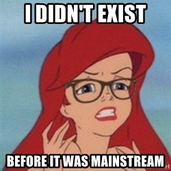 Hipster Ariel- - I didn't exist before it was mainstream