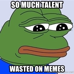 Feels Bad Man - so much talent wasted on memes