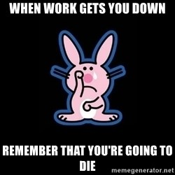 Happy Bunny  - When work gets you down remember that you're going to die