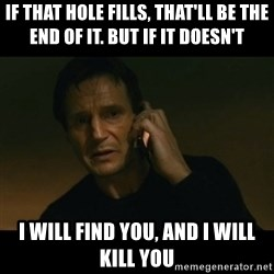 liam neeson taken - If that hole fills, that'll be the end of it. but if it doesn't i will find you, and i will kill you