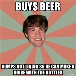 Nick Valenti - buys beer dumps out liquid so he can make a noise with the bottles