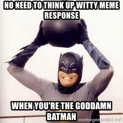 Im the goddamned batman - No need to think up witty meme response when you're the goddamn batman