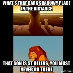 Lion King Shadowy Place - What's that dark shadowy place in the distance that son is st helens, you must never go there