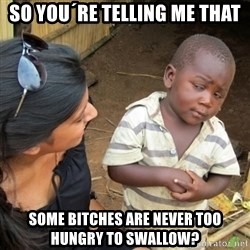 Skeptical 3rd World Kid - so you´re telling me that some bitches are never too hungry to swallow?