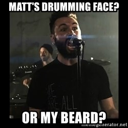 Sudden Realization Spencer Sotelo - Matt's drumming face? Or my beard?