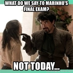 What do we say - WHAT DO WE SAY TO MARINHO'S FINAL EXAM? NOT TODAY...
