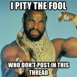 PITY THE FOOL - I pity the fool who don't post in this thread