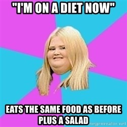 "Fat Girl - ""I'm on a diet now"" eats the same food as before plus a salad"
