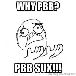 WHY SUFFERING GUY 2 - WHY PBB? PBB SUX!!!