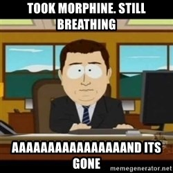 aaaaaaaaaaaaand it's gone - Took morphine. Still breathing aaaaaaaaaaaaaaaand its gone