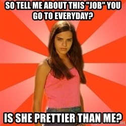 """Jealous Girl - So tell me about this """"job"""" you go to everyday? Is she prettier than me?"""