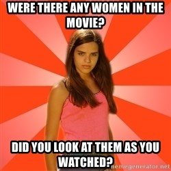 Jealous Girl - Were there any women in the movie? Did you look at them as you watched?
