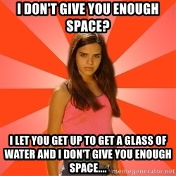Jealous Girl - I don't give you enough space? I let you get up to get a glass of water and I don't give you enough space....