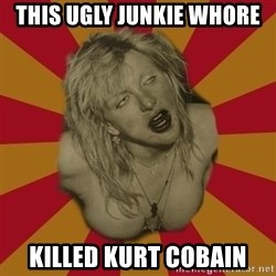 courtney love cobain meme - this ugly junkie whore killed kurt cobain
