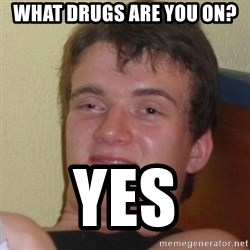 Really Stoned Guy - What Drugs are you on? yes