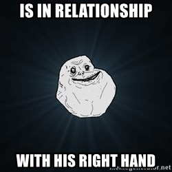 Forever Alone - is in relationship with his right hand