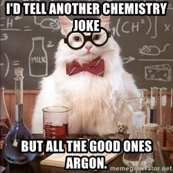 Chemist cat - I'd tell another chemistry joke but all the good ones argon.