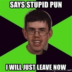 Annoying Imgurian  - Says stupid pun I WILL JUST LEAVE NOW