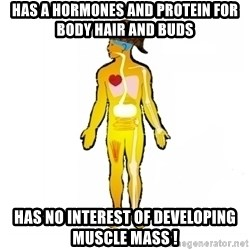 Scumbag Human Body - Has a hormones and protein for body hair and buds Has no interest of developing muscle mass !