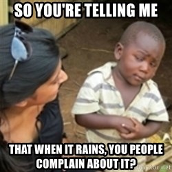 Skeptical african kid  - SO YOU'RE TELLING ME THAT WHEN IT RAINS, YOU PEOPLE COMPLAIN ABOUT IT?