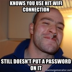 Good Guy Greg - Knows you use hit wifi connection still doesn't put a password on it
