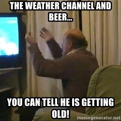 Tano pasman no estamos en la B - the weather channel and beer... you can tell he is getting old!