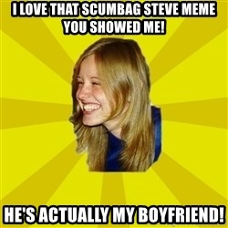 Trologirl - I LOVE THAT SCUMBAG STEVE MEME YOU SHOWED ME! HE'S ACTUALLY MY BOYFRIEND!