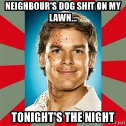 DEXTER MORGAN  - NEIGHBOUR'S DOG SHIT ON MY LAWN... tONIGHT'S THE NIGHT