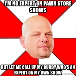 Pawn Stars - I'm no expert on pawn store shows but let me call up my buddy who's an expert on my own show