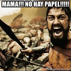 This Is Sparta Meme - mama!!! no hay papel!!!!!