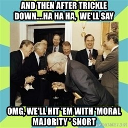 reagan white house laughing - And then after Trickle Down....ha ha ha,  we'll say Omg, we'll hit 'em with 'moral majority ' snort