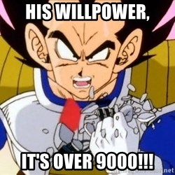 Vegeta - his willpower, it's over 9000!!!