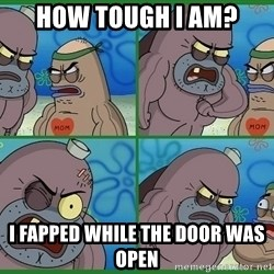 How tough are you - How tough i am? i fapped while the door was open