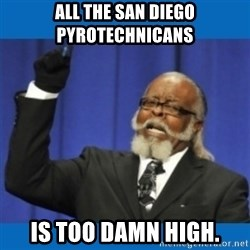 Too damn high - All the San diego pyrotechnicans is too damn high.