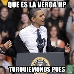 obama come at me bro - que es la verga hp turquiemonos pues