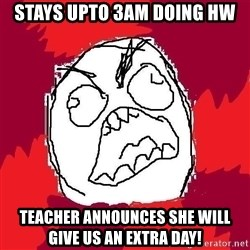 Rage FU - Stays upto 3am doing hw teacher announces she will give us an extra day!