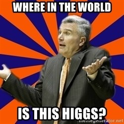 Befuddled Bruce - WHere in the world is this higgs?