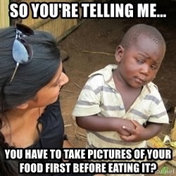 Skeptical 3rd World Kid - so you're telling me... you have to take pictures of your food first before eating it?