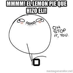 oh stop it you guy - MMMM! EL LEMON PIE QUE HIZO ELI! .