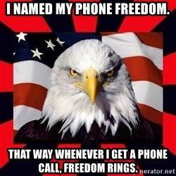 Bald Eagle - I named my phone Freedom. That way whenever I get a phone call, Freedom Rings.