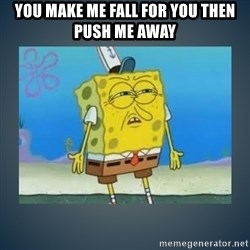 Irritated Spongebob - You Make me fall for You then push me away