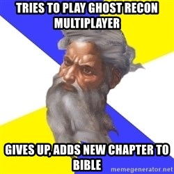 God - tries to play ghost recon multiplayer gives up, adds new chapter to bible