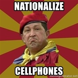 Hugo Chavez - NATIONALIZE CELLPHONES