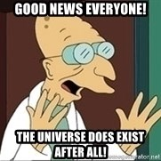 Professor Farnsworth - Good News everyone! The universe does exist after all!