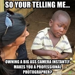 Skeptical 3rd World Kid - so your telling me... owning a big ass camera instantly makes you a professional photographer?