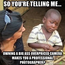 Skeptical 3rd World Kid - so you're telling me... owning a big ass overpriced camera makes you a professional photographer?