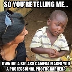 Skeptical 3rd World Kid - so you're telling me... owning a big ass camera makes you a professional photographer?