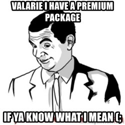 Mr.Bean - If you know what I mean - Valarie I have a premium package  if ya know what I mean (;